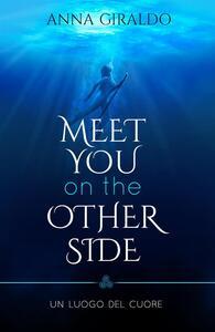 Meet you on the other side. Un luogo del cuore - Anna Giraldo - ebook