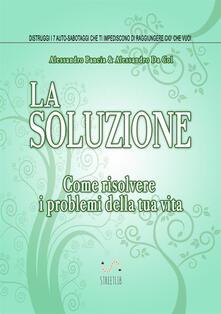 La soluzione. Come risolvere i problemi della tua vita - Alessandro Pancia,Alessandro Da Col - copertina