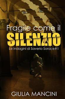 Fragile come il silenzio. Le indagini di Saverio Sorace. Vol. 1 - Giulia Mancini - copertina