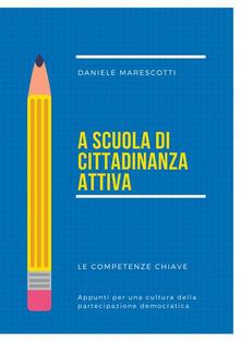A scuola di cittadinanza attiva. Le competenze chiave. Appunti per una cultura della partecipazione democratica - Daniele Marescotti - copertina
