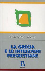 Foto Cover di La Grecia e le intuizioni precristiane, Libro di Simone Weil, edito da Borla