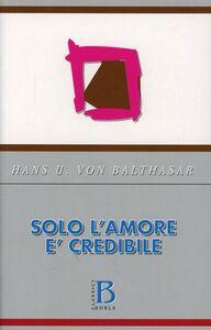 Libro Solo l'amore è credibile Hans U. von Balthasar