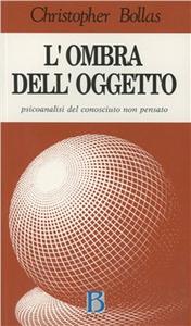 Libro L' ombra dell'oggetto. Psicoanalisi del conosciuto non pensato Christopher Bollas