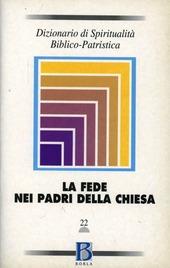 Dizionario di spiritualità biblico-patristica. Vol. 22: La fede nei Padri della Chiesa.