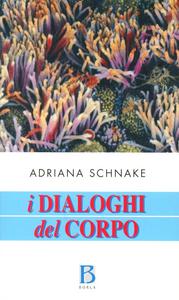 Libro I dialoghi del corpo. Un approccio olistico alla salute e alla malattia Adriana Schnake