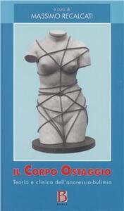 Il corpo ostaggio. Teoria e clinica dell'anoressia-bulimia