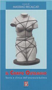 Libro Il corpo ostaggio. Teoria e clinica dell'anoressia-bulimia Massimo Recalcati