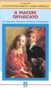 Libro Il piacere offuscato. Lutto, depressione, disperazione nell'infanzia e nell'adolescenza Agostino Racalbuto , Emilia Ferruzza