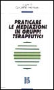 Foto Cover di Praticare le mediazioni in gruppi terapeutici, Libro di  edito da Borla