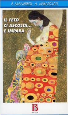 Il feto ci ascolta... e impara. Genitorialità, transgenerazionalità e ricerca sperimentale - Antonio Imbasciati,Paola Manfredi - copertina