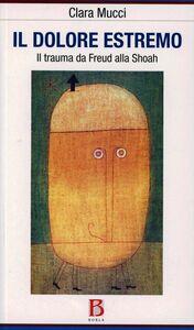 Foto Cover di Il dolore estremo. Il trauma da Freud alla Shoah, Libro di Clara Mucci, edito da Borla
