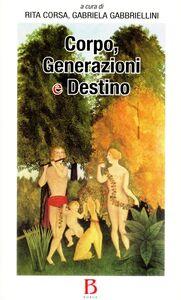 Foto Cover di Corpo, generazione e destino, Libro di Rita Corsa,Gabriela Gabbriellini, edito da Borla