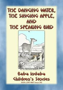 THE DANCING WATER, THE SINGING APPLE, AND THE SPEAKING BIRD - A Children's Story