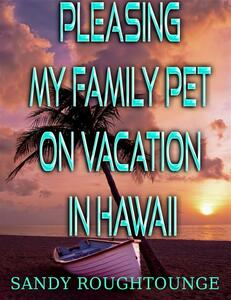 Pleasing My Family Pet on Vacation in Hawaii