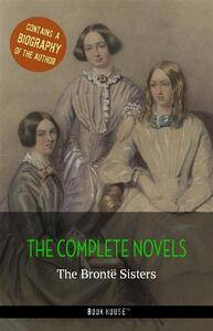 The Brontë Sisters: The Complete Novels + A Biography of the Author (Book House Publishing)