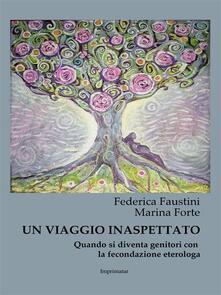Un viaggio inaspettato. Quando si diventa genitori con la fecondazione eterologa - Federica Faustini,Marina Forte - ebook