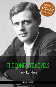 Jack London: The Complete Novels + A Biography of the Author (Book House Publishing)