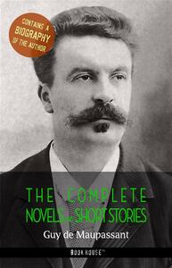 Guy de Maupassant: The Complete Novels and Short Stories + A Biography of the Author (Book House Publishing)