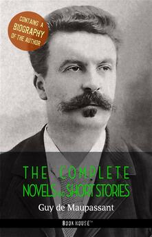 Guy de Maupassant: The Complete Novels and Short Stories + A Biography of the Author