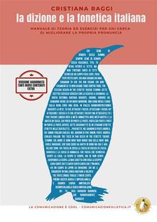 La dizione e la fonetica italiana. Manuale di teoria ed esercizi per chi cerca di migliorare la propria voce - Cristiana Raggi - copertina