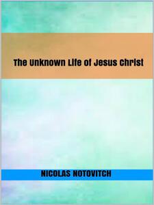 Theunknown life of Jesus Christ