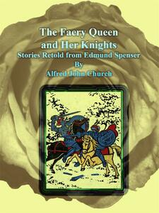 Thefaery queen and her knights. Stories retold from Edmund Spenser
