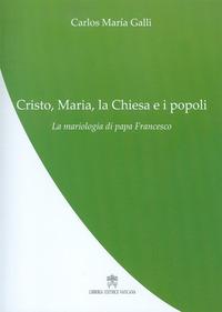 Cristo, Maria, la Chiesa e i popoli. La mariologia di papa Francesco - Galli Carlos M. - wuz.it