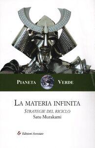 Foto Cover di La materia infinita. Strategie del riciclo, Libro di Satu Murakami, edito da Edizioni Associate