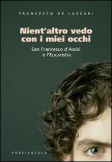 Nient'altro vedo con i miei occhi. San Francesco d'Assisi e l'Eucaristia  - Francesco De Lazzari - copertina