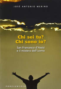 Libro Chi sei tu? Chi sono io? San Francesco d'Assisi e il mistero dell'uomo José Antonio Merino