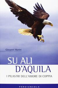 Libro Su ali d'aquila. I 12 pilastri dell'amore Giovanni Marini