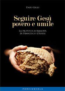 Foto Cover di Seguire Gesù povero e umile. La proposta formativa di Francesco D'Assisi, Libro di Enzo Galli, edito da Porziuncola