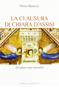 Foto Cover di La clausura di Chiara d'Assisi. Un valore o una necessità?, Libro di Pietro Maranesi, edito da Porziuncola