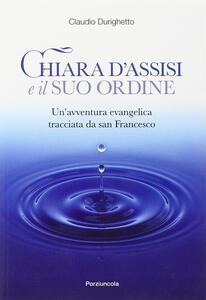 Chiara d'Assisi e il suo ordine. Un'avventura evangelica tracciata da San Francesco