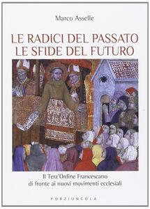 Libro Radici del passato le sfide del futuro. Il Terz'Ordine Francescano di fronte ai nuovi movimenti ecclesiali Marco Asselle