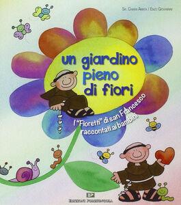 Libro Un giardino pieno di fiori. I «Fioretti» di san Francesco raccontati ai bambini Chiara Amata (suor) , Enzo Giovannini