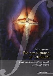 Libro Dio non si stanca di perdonare. Verità e misericordia nell'insegnamento di Francesco d'Assisi Felice Accrocca