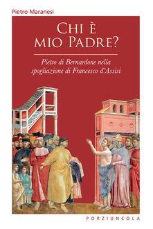 Chi è mio padre? Pietro di Bernardone nella spogliazione di Francesco d'Assisi - Pietro Maranesi - copertina