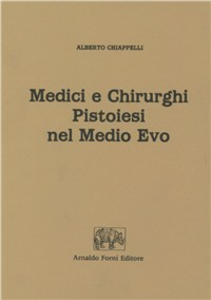 Libro Medici e chirurghi pistoiesi nel Medio Evo (rist. anast. 1909) Alessandro Chiappelli