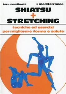 Shiatsu più stretching. Tecniche ed esercizi per migliorare forma e salute - Tokujiro Namikoshi - copertina