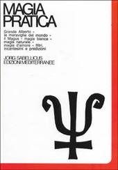 Magia pratica. Vol. 3: Il grande Alberto. Le meraviglie del mondo. Il magus. Magia naturale. Magia d'Amore. Filtri, incantesimi, predizioni. Cartomanzia. Astrologia.