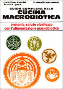 Libro Guida completa alla cucina macrobiotica Aveline Kushi , Alex Jack