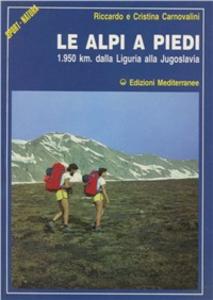 Libro Le alpi a piedi. 1950 Km. Dalla Liguria alla Jugoslavia Riccardo Carnovalini , Cristina Carnovalini