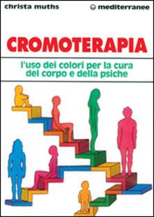 Cromoterapia. L'uso dei colori per la cura del corpo e della psiche - Christa Muths - copertina