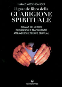 Libro Il grande libro della guarigione spirituale. Summa dei metodi di diagnosi e trattamento attraverso le terapie spirituali Harald Wiesendanger
