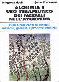 Alchimia e uso terapeutico dei metalli nell'ayurveda. L'uso e l'efficacia dei metalli, minerali, gemme e prodotti naturali
