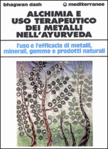 Libro Alchimia e uso terapeutico dei metalli nell'ayurveda. L'uso e l'efficacia dei metalli, minerali, gemme e prodotti naturali Bhagwan Dash