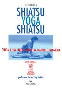 Libro Shiatsu-yoga-shiatsu. Zone cerniera, meridiani, tsubo, nadi, chakra, asana: guida ad una nuova medicina naturale integrale C. K. Cocchiola