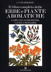 Il Il libro completo delle erbe e piante aromatiche. Il loro uso in erboristeria, cucina e profumeria - Da Legnano L. P. - wuz.it