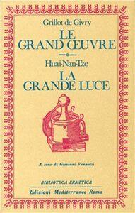 Foto Cover di Le grand oeuvre. La grande luce, Libro di Emile Grillot de Givry,Huai-Nan-Tze, edito da Edizioni Mediterranee